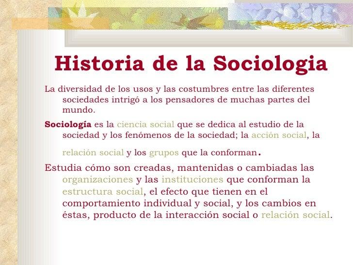 Historia de la Sociologia <ul><li>La diversidad de los usos y las costumbres entre las diferentes sociedades intrigó a los...