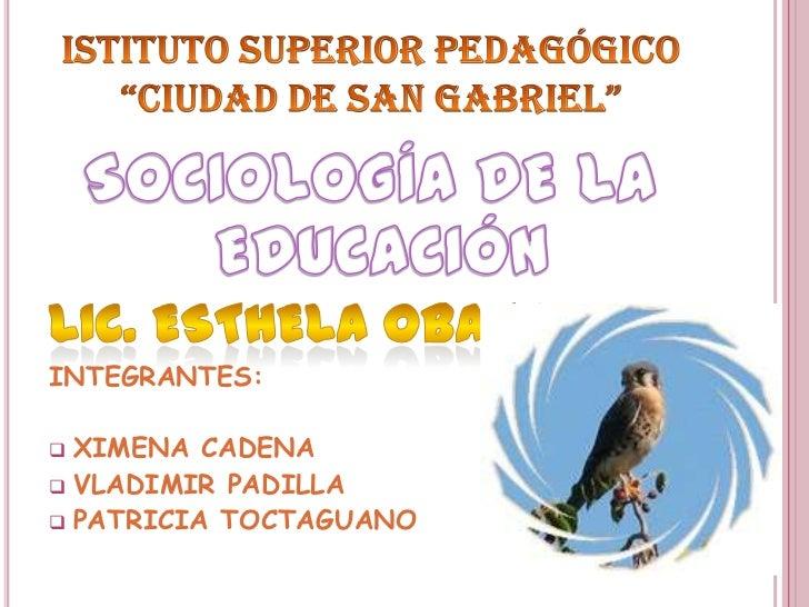 """ISTITUTO SUPERIOR Pedagógico """"CIUDAD DE SAN GABRIEL""""<br />SOCIOLOGÍA DE LA EDUCACIÓN<br />LIC. ESTHELA OBANDO<br />INTEGRA..."""