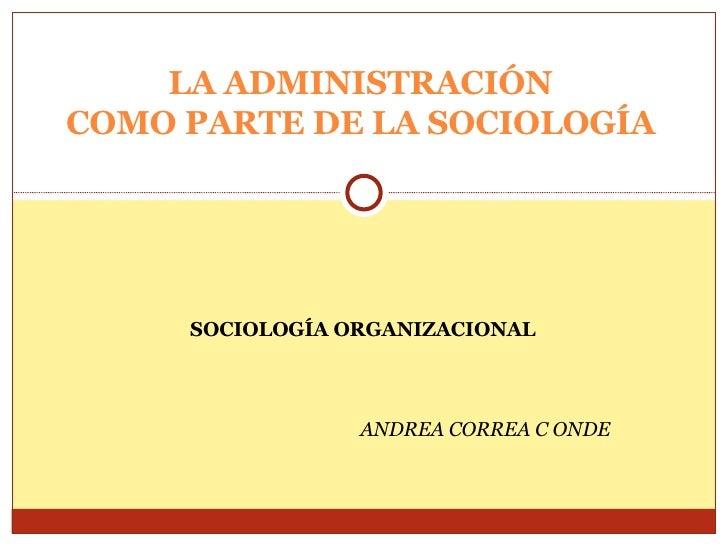 SOCIOLOGÍA ORGANIZACIONAL ANDREA CORREA C ONDE LA ADMINISTRACIÓN COMO PARTE DE LA SOCIOLOGÍA