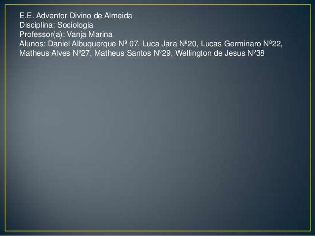E.E. Adventor Divino de AlmeidaDisciplina: SociologiaProfessor(a): Vanja MarinaAlunos: Daniel Albuquerque Nº 07, Luca Jara...