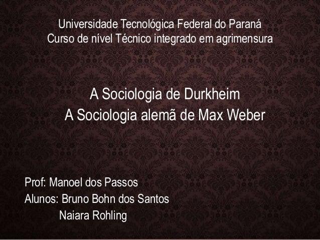 Universidade Tecnológica Federal do Paraná  Curso de nível Técnico integrado em agrimensura  A Sociologia de Durkheim  A S...