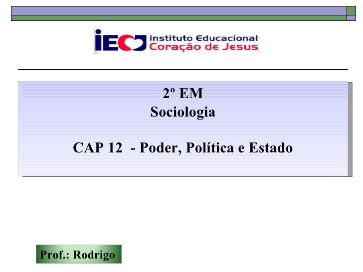 2º EM                 Sociologia      CAP 12 - Poder, Política e EstadoProf.: Rodrigo