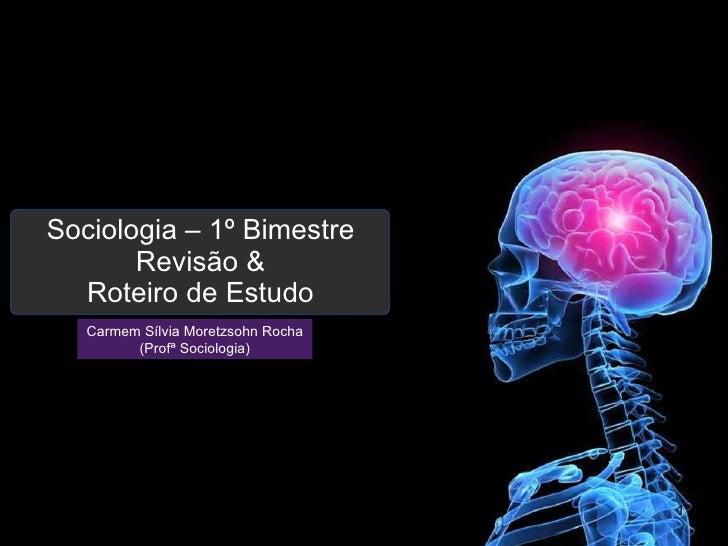 Sociologia – 1º Bimestre Revisão & Roteiro de Estudo Carmem Sílvia Moretzsohn Rocha (Profª Sociologia)