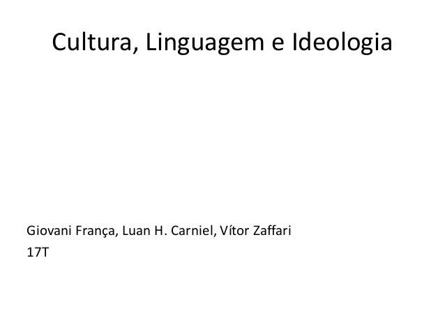 Cultura, Linguagem e Ideologia  Giovani França, Luan H. Carniel, Vítor Zaffari  17T