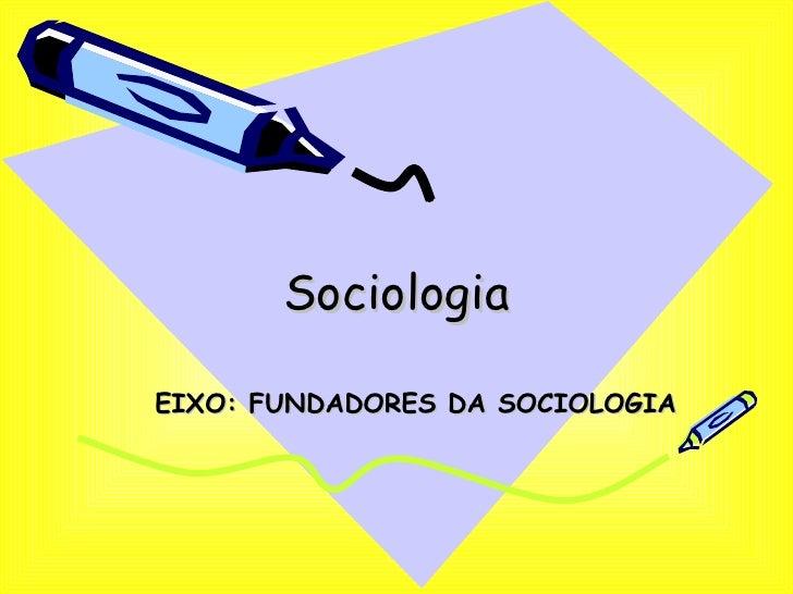 Sociologia EIXO: FUNDADORES DA SOCIOLOGIA