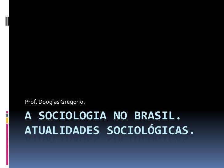 Prof. Douglas Gregorio.A SOCIOLOGIA NO BRASIL.ATUALIDADES SOCIOLÓGICAS.