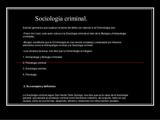 Sociologia criminal.Autores germanos que explican la teoria del delito con relacion a la Criminologia son:-Franz Von Liszt...
