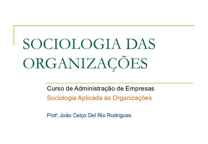 SOCIOLOGIA DASORGANIZAÇÕES  Curso de Administração de Empresas  Sociologia Aplicada às Organizações  Prof: João Celço Del ...