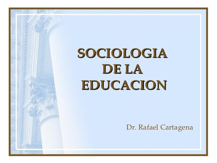 SOCIOLOGIA   DE LAEDUCACION     Dr. Rafael Cartagena