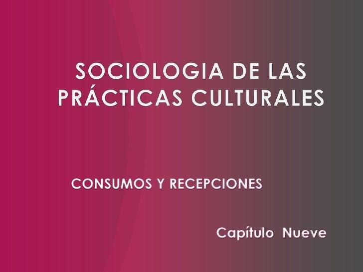 SOCIOLOGIA DE LAS PRÁCTICAS CULTURALES<br />CONSUMOS Y RECEPCIONES<br />Capítulo  Nueve<br />