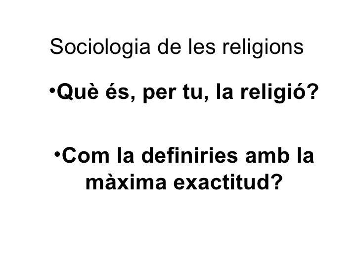 Sociologia de les religions •Què és, per tu, la religió?  •Com la definiries amb la    màxima exactitud?
