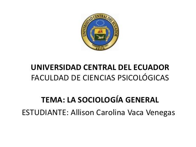 UNIVERSIDAD CENTRAL DEL ECUADOR FACULDAD DE CIENCIAS PSICOLÓGICAS TEMA: LA SOCIOLOGÍA GENERAL ESTUDIANTE: Allison Carolina...