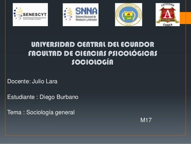 UNIVERSIDAD CENTRAL DEL ECUADOR FACULTAD DE CIENCIAS PSICOLÓGICAS SOCIOLOGÍA Docente: Julio Lara Estudiante : Diego Burban...