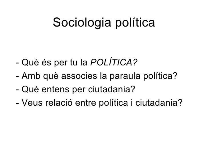 Sociologia política   - Què és per tu la POLÍTICA? - Amb què associes la paraula política? - Què entens per ciutadania? - ...