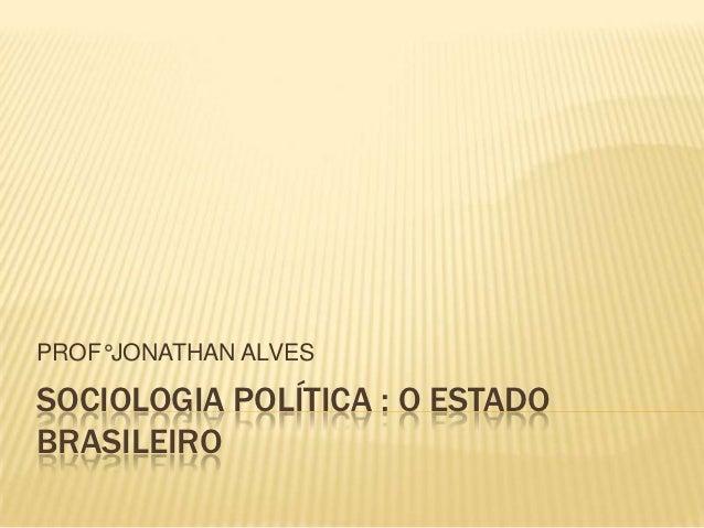 PROF°JONATHAN ALVESSOCIOLOGIA POLÍTICA : O ESTADOBRASILEIRO