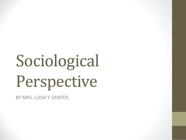 Sociological Perspective BY MRS. LUISA Y. SANTOS