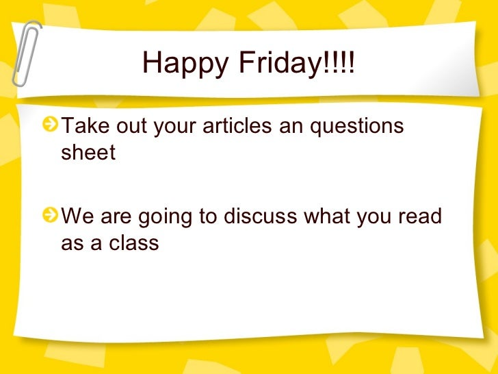 Happy Friday!!!!Take out your articles an questionssheetWe are going to discuss what you readas a class
