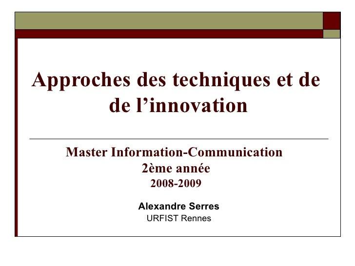 Approches des techniques et de  de l'innovation Master Information-Communication  2ème année 2008-2009 Alexandre Serres UR...