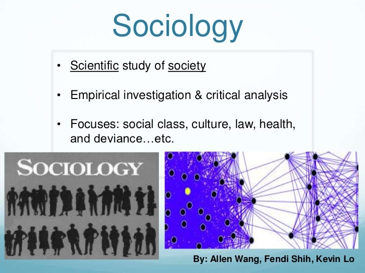 Sociology• Scientific study of society• Empirical investigation & critical analysis• Focuses: social class, culture, law, ...