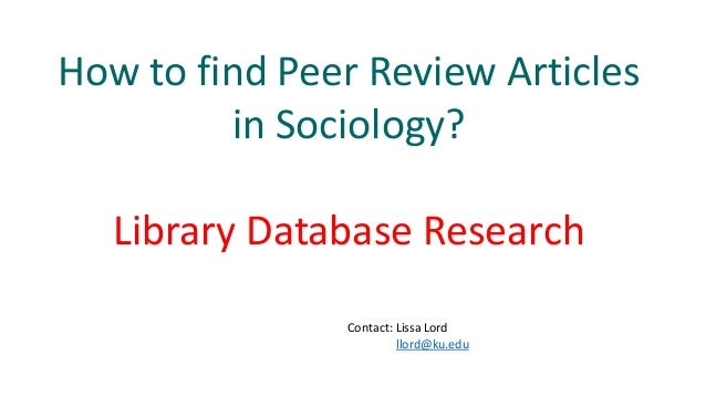 How to find Peer Review Articles in Sociology? Library Database Research Contact: Lissa Lord llord@ku.edu
