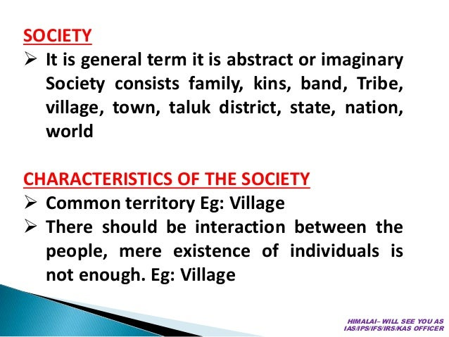 SOCIETY  It is general term it is abstract or imaginary Society consists family, kins, band, Tribe, village, town, taluk ...