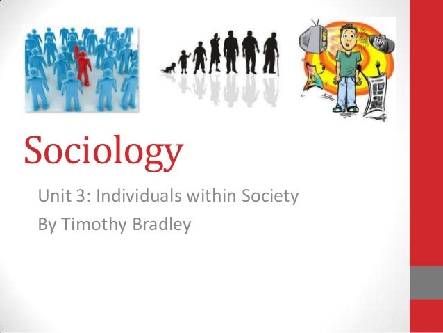 Sociology Unit 3: Individuals within Society By Timothy Bradley