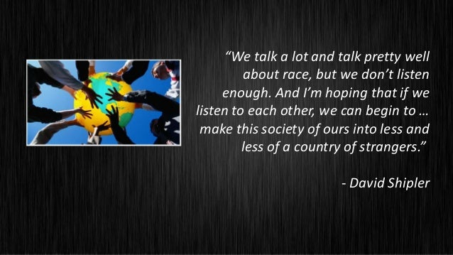 """We talk a lot and talk pretty well          about race, but we don't listen     enough. And I'm hoping that if welisten t..."