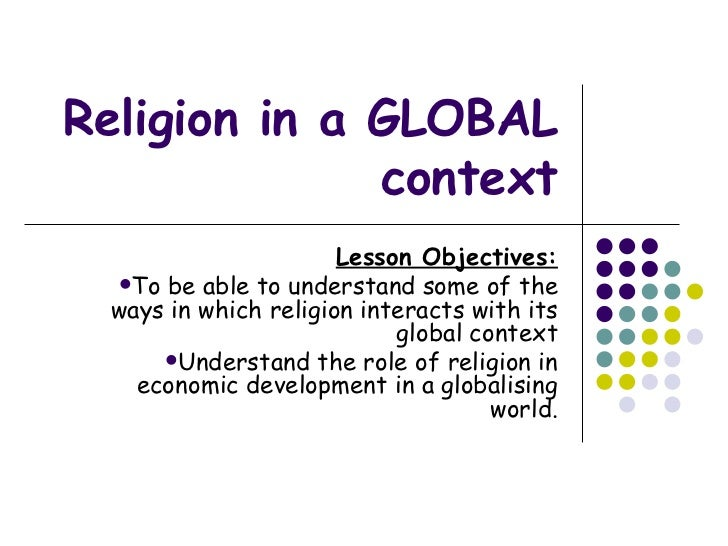 Religion in a GLOBAL context <ul><li>Lesson Objectives: </li></ul><ul><li>To be able to understand some of the ways in whi...