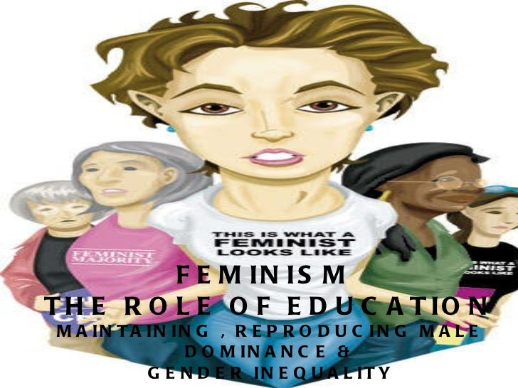 FEMINISM  THE ROLE OF EDUCATION MAINTAINING , REPRODUCING MALE DOMINANCE & GENDER INEQUALITY