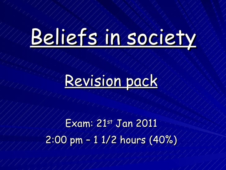 Beliefs in society Revision pack Exam:  21 st  Jan 2011 2:00 pm – 1 1/2 hours (40%)