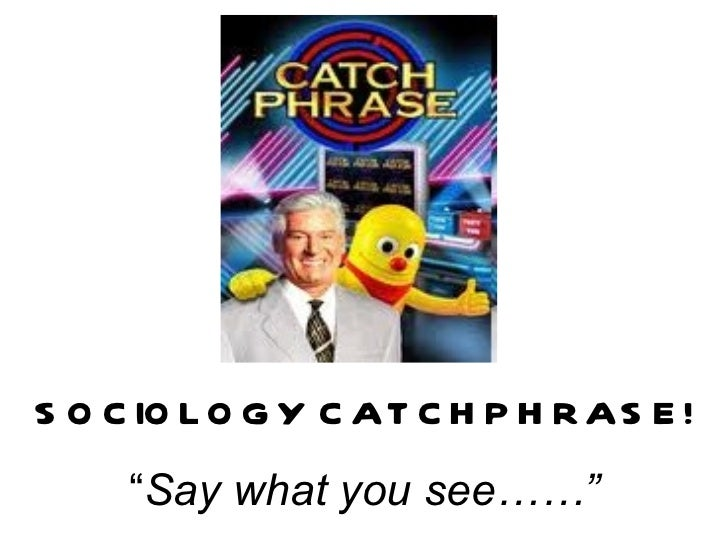 """SOCIOLOGY CATCHPHRASE! """" Say what you see……"""""""