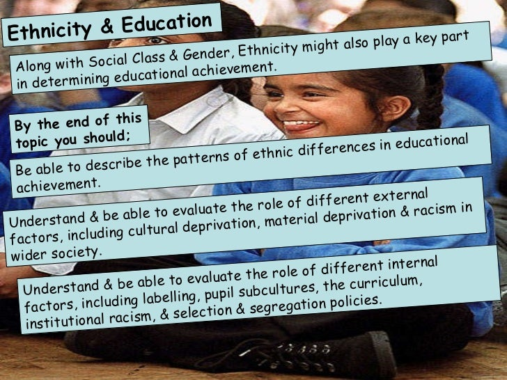 Ethnicity & Education Along with Social Class & Gender, Ethnicity might also play a key part in determining educational ac...