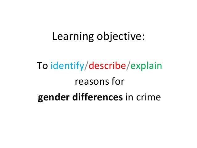 Learning objective:To identify/describe/explain        reasons forgender differences in crime