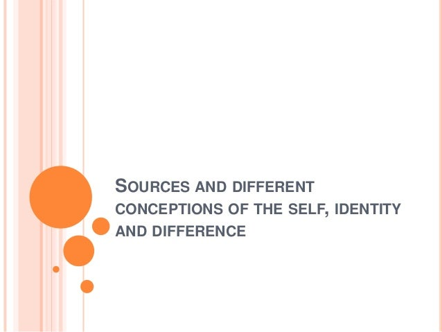 SOURCES AND DIFFERENTCONCEPTIONS OF THE SELF, IDENTITYAND DIFFERENCE