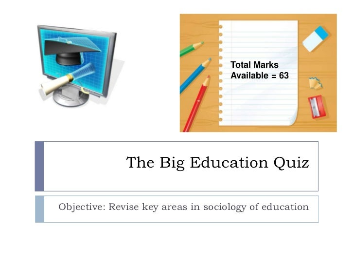 The Big Education Quiz<br />Objective: Revise key areas in sociology of education<br />Total Marks Available = 63<br />