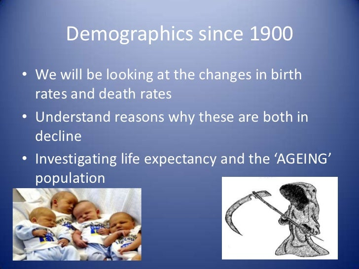 Demographics since 1900<br />We will be looking at the changes in birth rates and death rates<br />Understand reasons why ...