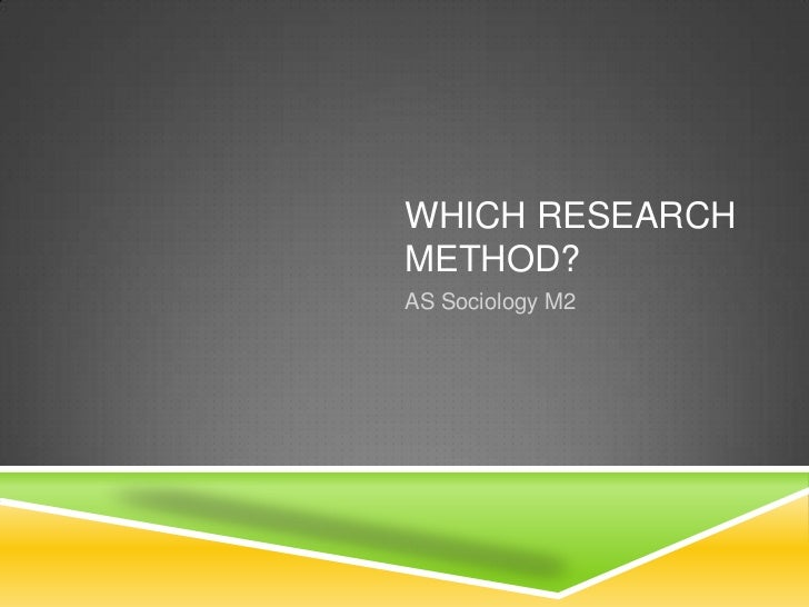 WHICH RESEARCHMETHOD?AS Sociology M2