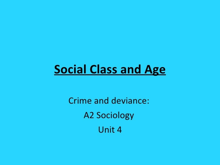 Social Class and Age Crime and deviance:  A2 Sociology  Unit 4