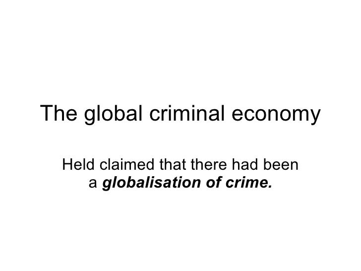 The global criminal economy Held claimed that there had been a  globalisation of crime.