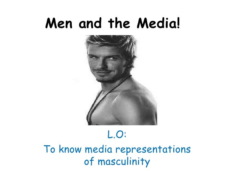 Men and the Media!<br />L.O: <br />To know media representations of masculinity<br />