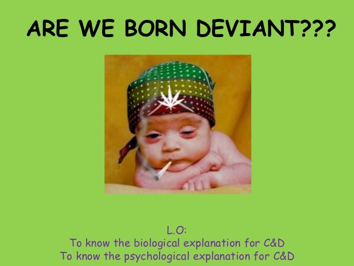 ARE WE BORN DEVIANT???                      L.O:   To know the biological explanation for C&D  To know the psychological e...