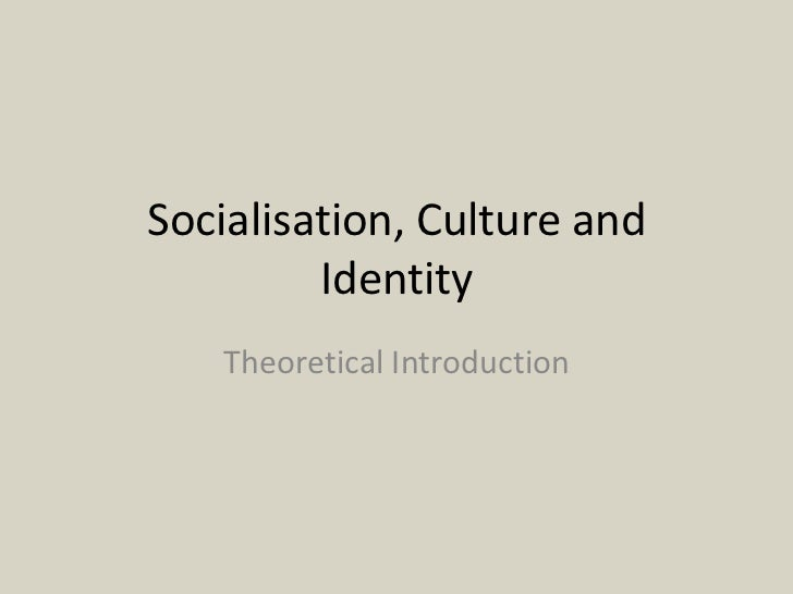 Socialisation, Culture and         Identity   Theoretical Introduction