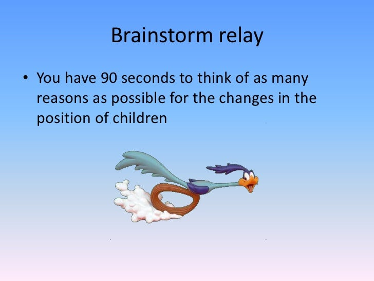 Brainstorm relay<br />You have 90 seconds to think of as many reasons as possible for the changes in the position of child...