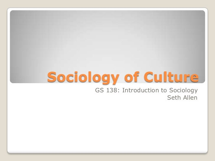 Sociology of Culture      GS 138: Introduction to Sociology                             Seth Allen