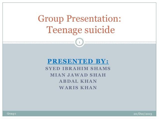 Group Presentation: Teenage suicide 1  PRESENTED BY: SYED IBRAHIM SHAMS MIAN JAWAD SHAH ABDAL KHAN WARIS KHAN  Group 1  20...