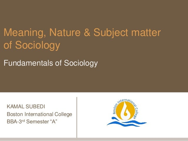 the nature and the subjects of sociology This unit explores various sociological perspectives relating to nature and the nonhuman in society, addressing how nonhumans (eg environments, animals, technologies) are central to the emergence of contemporary social phenomena department/school: sociology and social policy courses that offer this unit.