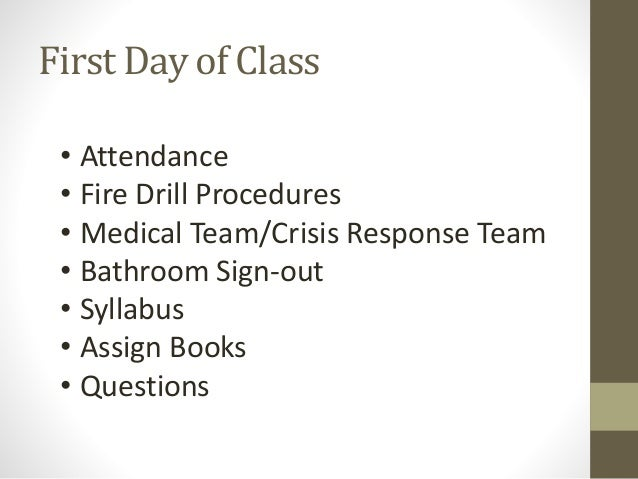 First Day of Class • Attendance • Fire Drill Procedures • Medical Team/Crisis Response Team • Bathroom Sign-out • Syllabus...