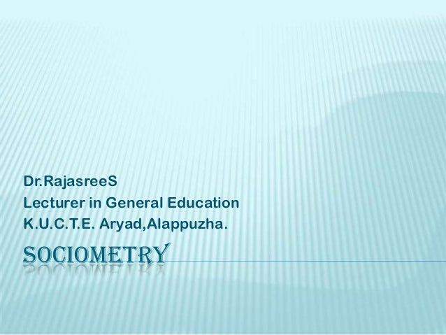 SOCIOMETRY Dr.RajasreeS Lecturer in General Education K.U.C.T.E. Aryad,Alappuzha.