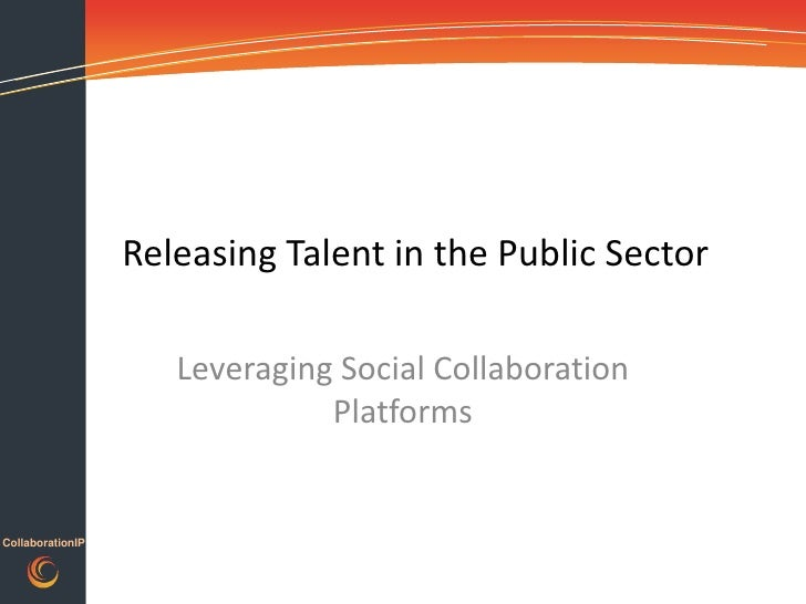 Releasing Talent in the Public Sector<br />Leveraging Social Collaboration Platforms<br />