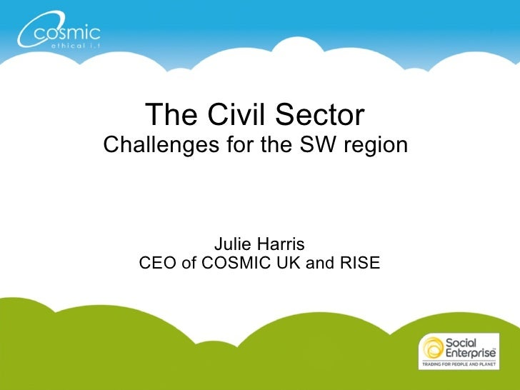 The Civil Sector  Challenges for the SW region  Julie Harris CEO of COSMIC UK and RISE